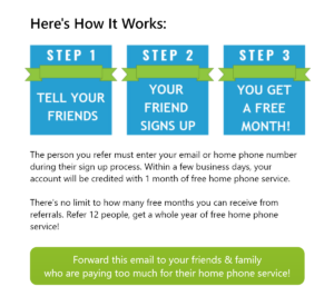 Here's How It Works: STEP 1 TELL YOUR FRIENDS STEP 2 YOUR FRIEND SIGNS UP STEP 3 YOU GET A FREE MONTH! The person you refer must enter your email or home phone number during their sign up process. Within a few business days, your account will be credited with 1 month of free home phone service. There's no limit to how many free months you can receive from referrals. Refer 12 people, get a whole year of free home phone service! Forward this email to your friends & family who are paying too much for their home phone service!
